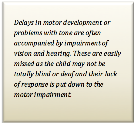 Delays in motor development or problems with tone are often accompanied by impairment of vision and hearing. These are easily missed as the child may not be totally blind or deaf and their lack of response is put down to the motor impairment