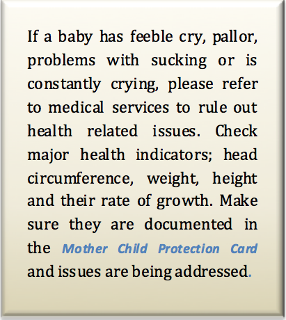 If a baby has feeble cry, pallor, problems with sucking or is constantly crying, please refer to medical services to rule out health related issues. Check major health indicators; head circumference, weight, height and their rate of growth. Make sure they are documented in the Mother Child Protection Card and issues are being addressed.